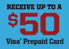 Get Up to $50 Visa® Prepaid Card!